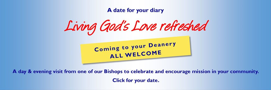 A date for your diary: Living God's Love refreshed coming to your Deanery, all welcome. A day & evening visit from one of our Bishops to celebrate and encourage mission in your community. Click for your date